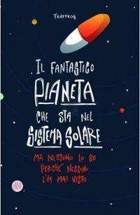 Il fantastico pianeta che sta nel sistema solare ma nessuno lo sa perché nessuno l'ha mai visto – Fraffrog